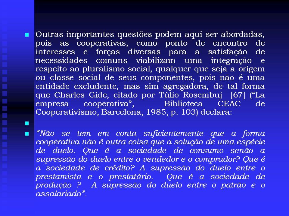 Outras importantes questões podem aqui ser abordadas, pois as cooperativas, como ponto de encontro de interesses e forças diversas para a satisfação de necessidades comuns viabilizam uma integração e respeito ao pluralismo social, qualquer que seja a origem ou classe social de seus componentes, pois não é uma entidade excludente, mas sim agregadora, de tal forma que Charles Gide, citado por Túlio Rosembuj [67] ( La empresa cooperativa , Biblioteca CEAC de Cooperativismo, Barcelona, 1985, p. 103) declara: